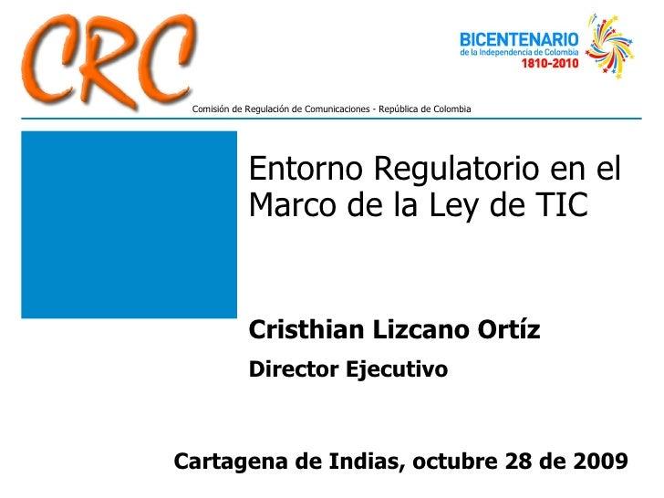 Entorno Regulatorio en el Marco de la Ley de TIC Cristhian Lizcano Ortíz  Director Ejecutivo Cartagena de Indias, octubre ...