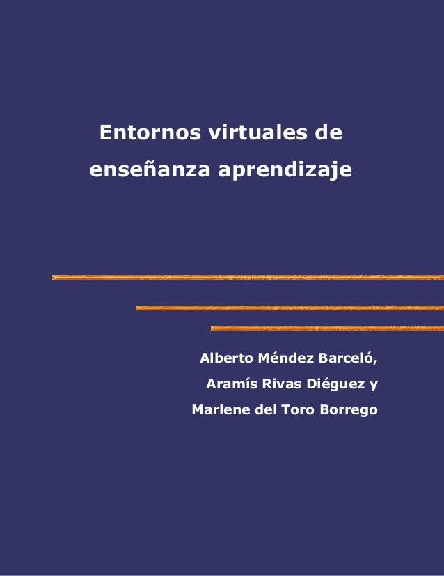 Entornos virtuales de enseñanza aprendizaje  Alberto Méndez Barceló, Aramís Rivas Diéguez y Marlene del Toro Borrego
