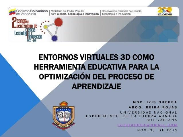 ENTORNOS VIRTUALES 3D COMO HERRAMIENTA EDUCATIVA PARA LA OPTIMIZACIÓN DEL PROCESO DE APRENDIZAJE MSC. IVIS GUERRA ABOG. BE...