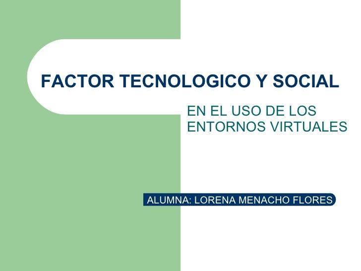 FACTOR TECNOLOGICO Y SOCIAL EN EL USO DE LOS ENTORNOS VIRTUALES ALUMNA: LORENA MENACHO FLORES