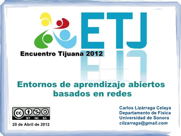 Encuentro Tijuana 2012  Entornos de aprendizaje abiertos         basados en redes                            Carlos Lizárr...