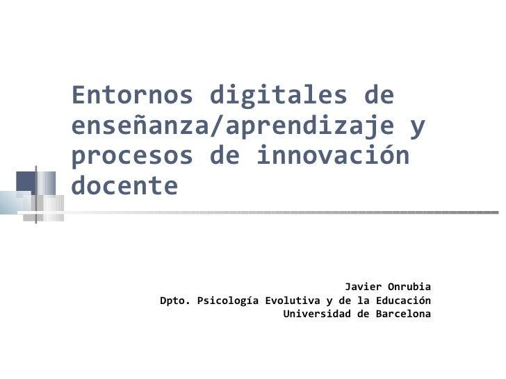 Entornos digitales de enseñanza/aprendizaje y procesos de innovación docente Javier Onrubia Dpto. Psicología Evolutiva y d...