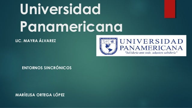 Universidad Panamericana LIC. MAYRA ÁLVAREZ ENTORNOS SINCRÓNICOS MARÍELISA ORTEGA LÓPEZ