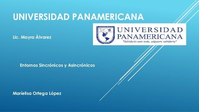 UNIVERSIDAD PANAMERICANA Lic. Mayra Álvarez Entornos Sincrónicos y Asincrónicos Maríelisa Ortega López