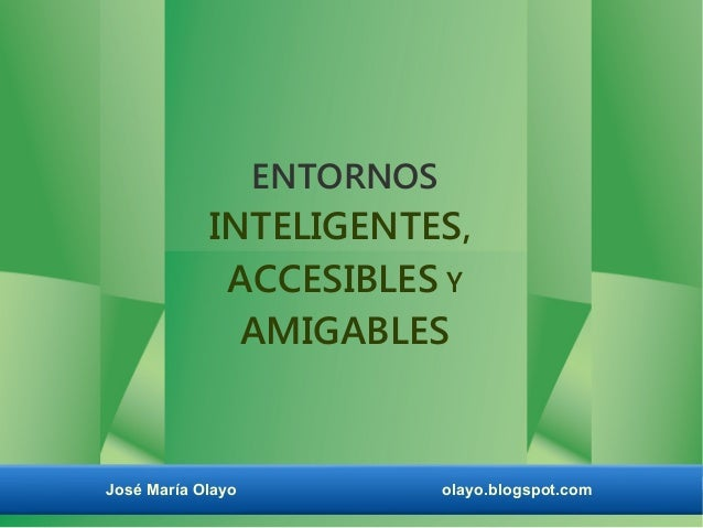 ENTORNOS  INTELIGENTES, ACCESIBLES Y AMIGABLES  José María Olayo  olayo.blogspot.com