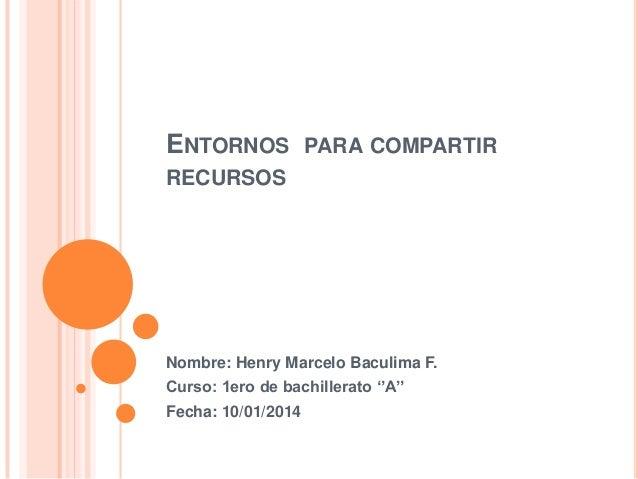 ENTORNOS  PARA COMPARTIR  RECURSOS  Nombre: Henry Marcelo Baculima F. Curso: 1ero de bachillerato ''A'' Fecha: 10/01/2014