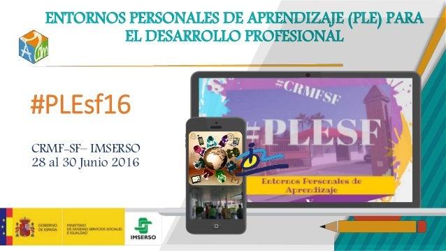 ENTORNOS PERSONALES DE APRENDIZAJE (PLE) PARA EL DESARROLLO PROFESIONAL #PLEsf16 CRMF-SF– IMSERSO 28 al 30 Junio 2016