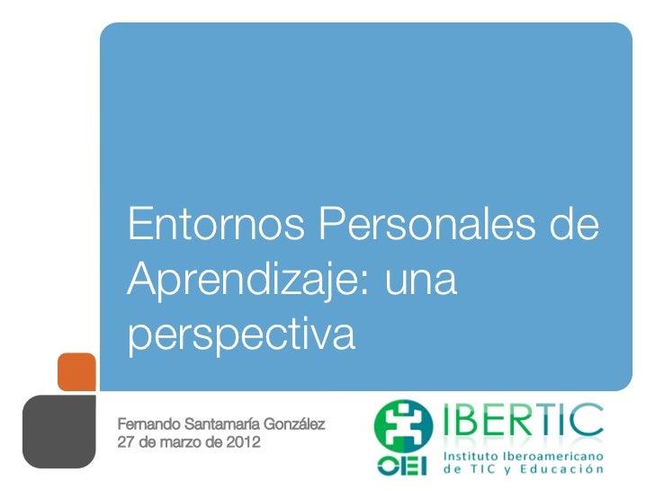Entornos Personales de Aprendizaje: una perspectivaFernando Santamaría González27 de marzo de 2012