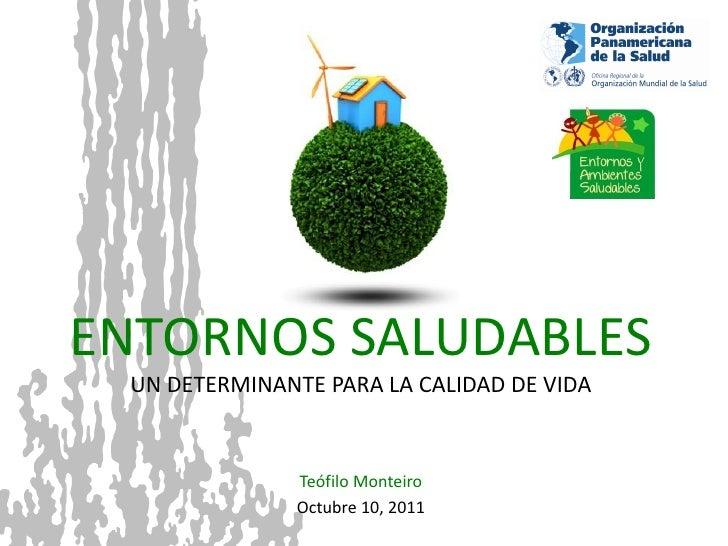 ENTORNOS SALUDABLES UN DETERMINANTE PARA LA CALIDAD DE VIDA               Teófilo Monteiro               Octubre 10, 2011