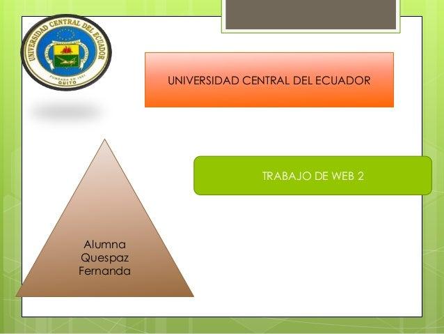 UNIVERSIDAD CENTRAL DEL ECUADOR                         TRABAJO DE WEB 2 AlumnaQuespazFernanda