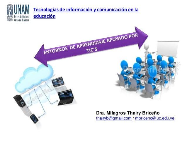 Tecnologías de información y comunicación en la educación Dra. Milagros Thairy Briceño thairyb@gmail.com / mbriceno@uc.edu...