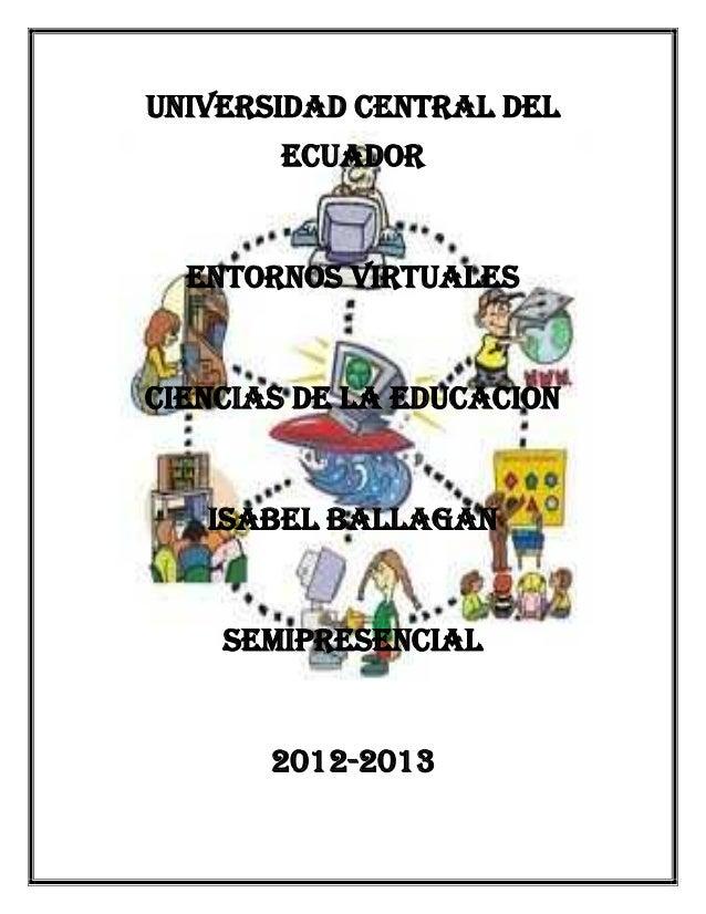 UNIVERSIDAD CENTRAL DEL ECUADOR  ENTORNOS VIRTUALES  CIENCIAS DE LA EDUCACION  ISABEL BALLAGAN  SEMIPRESENCIAL  2012-2013