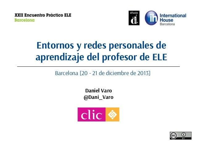 Entornos y redes personales de aprendizaje del profesor de ELE Barcelona [20 - 21 de diciembre de 2013] Daniel Varo @Dani_...