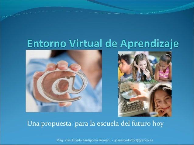 Una propuesta para la escuela del futuro hoy Mag Jose Alberto llaullipoma Romaní - josealbertoftpcl@yahoo.es
