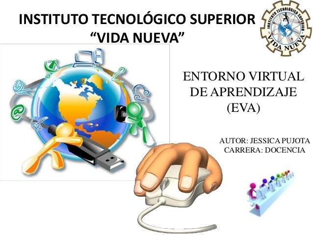 "ENTORNO VIRTUAL DE APRENDIZAJE (EVA) AUTOR: JESSICA PUJOTA CARRERA: DOCENCIA INSTITUTO TECNOLÓGICO SUPERIOR ""VIDA NUEVA"""