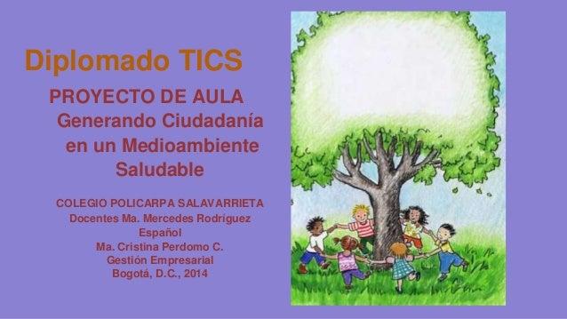 Diplomado TICS  PROYECTO DE AULA  Generando Ciudadanía  en un Medioambiente  Saludable  COLEGIO POLICARPA SALAVARRIETA  Do...