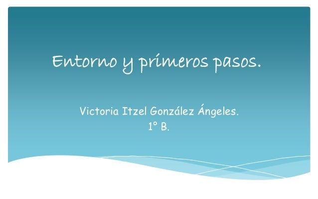Entorno y primeros pasos. Victoria Itzel González Ángeles. 1° B.