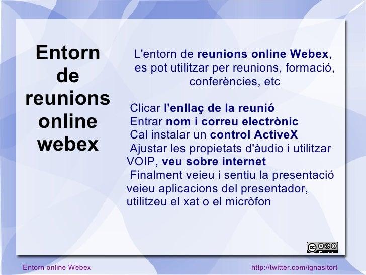 L'entorn de  reunions online Webex ,  es pot utilitzar per reunions, formació, conferències, etc <ul><li>Clicar  l'enllaç ...