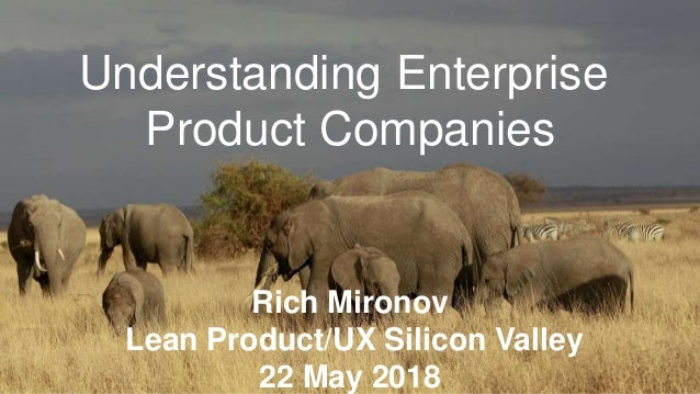 Understanding Enterprise Product Companies Rich Mironov Lean Product/UX Silicon Valley 22 May 2018