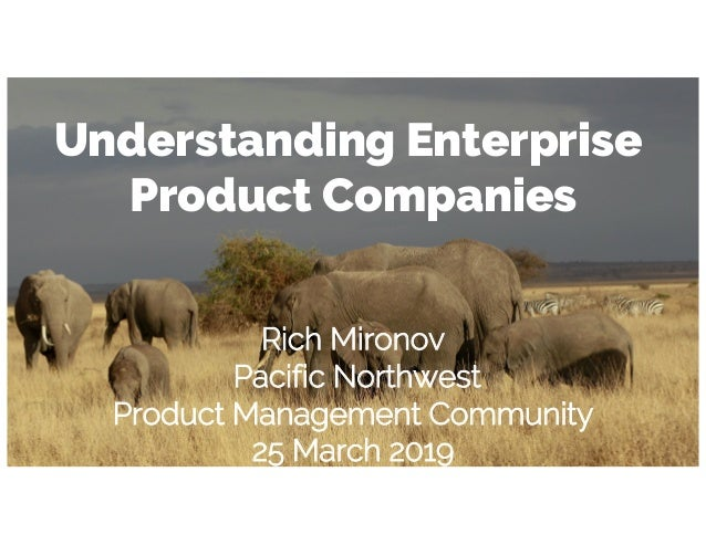 Understanding Enterprise Product Companies Rich Mironov Pacific Northwest Product Management Community 25 March 2019