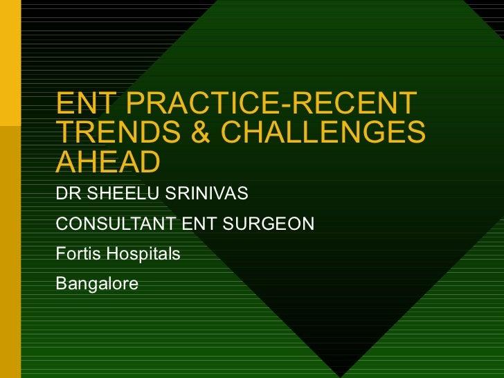 ENT PRACTICE-RECENT TRENDS & CHALLENGES AHEAD DR SHEELU SRINIVAS CONSULTANT ENT SURGEON Fortis Hospitals Bangalore