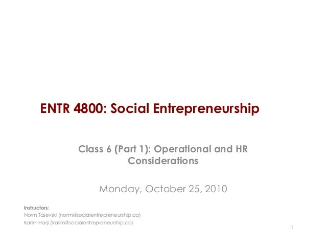 ENTR 4800: Social Entrepreneurship Class 6 (Part 1): Operational and HR Considerations Monday, October 25, 2010 1 Instruct...