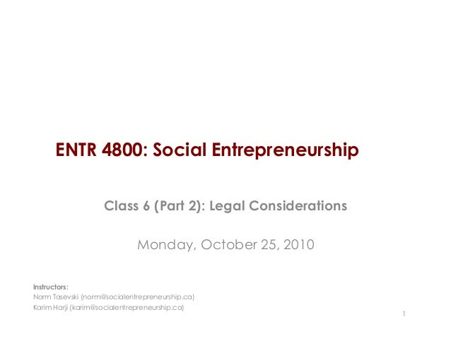ENTR 4800: Social Entrepreneurship Class 6 (Part 2): Legal Considerations Monday, October 25, 2010 1 Instructors: Norm Tas...