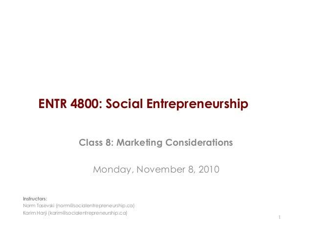 ENTR 4800: Social Entrepreneurship Class 8: Marketing Considerations Monday, November 8, 2010 1 Instructors: Norm Tasevski...