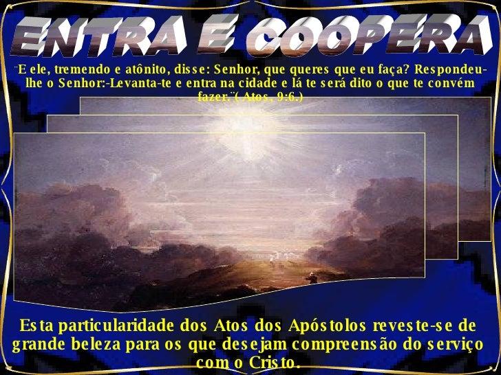 ENTRA E COOPERA ¨ E ele, tremendo e atônito, disse: Senhor, que queres que eu faça? Respondeu-lhe o Senhor:-Levanta-te e e...