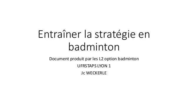 Entraîner la stratégie en badminton Document produit par les L2 option badminton UFRSTAPS LYON 1 Jc WECKERLE