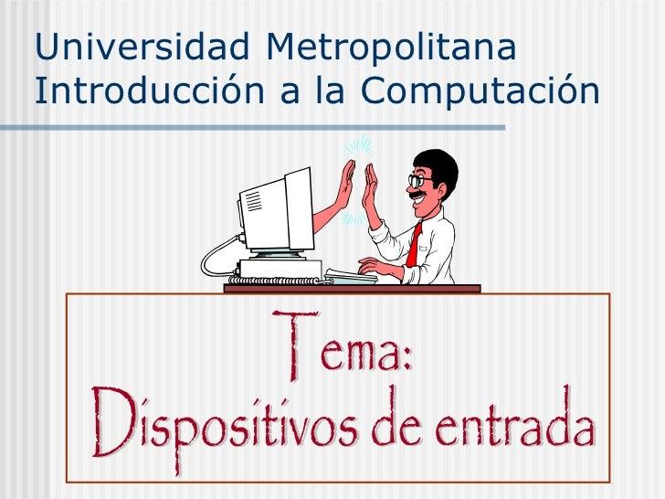 Universidad Metropolitana Introducción a la Computación Tema: Dispositivos de entrada