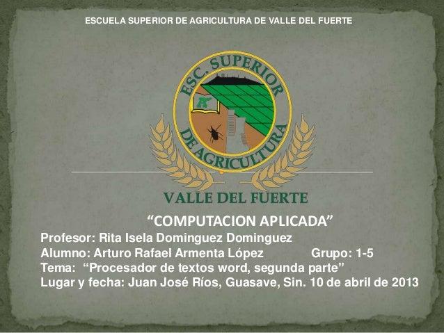 """ESCUELA SUPERIOR DE AGRICULTURA DE VALLE DEL FUERTE                  """"COMPUTACION APLICADA""""Profesor: Rita Isela Dominguez ..."""