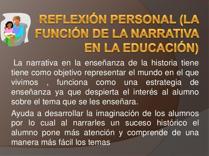 Reflexión personal (la función de la narrativa en la educación)<br /> La narrativa en la enseñanza de la historia tiene ti...