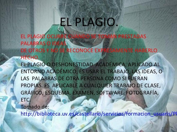 EL PLAGIO.EL PLAGIO OCURRE CUANDO SE TOMAN PRESTADASPALABRAS O IDEASDE OTROS Y NO SE RECONOCE EXPRESAMENTE HABERLOHECHO.EL...