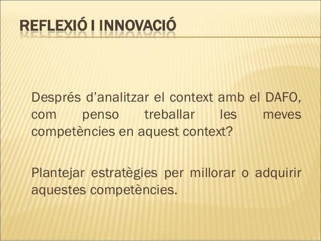 Després d'analitzar el context amb el DAFO,com    penso      treballar    les   mevescompetències en aquest context?Plante...