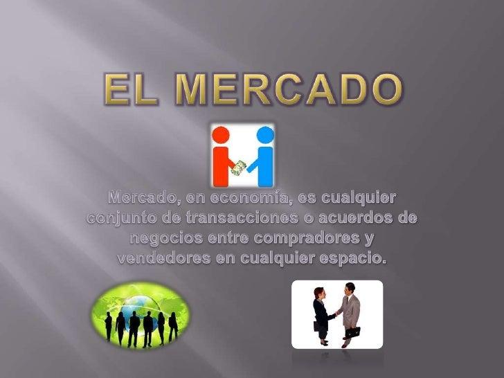 EL MERCADO<br />Mercado, en economía, es cualquier conjunto de transacciones o acuerdos de negocios entre compradores y ve...