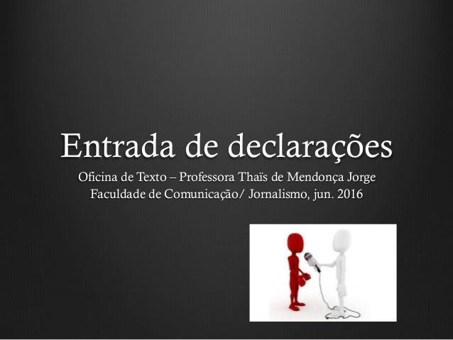 Entrada de declarações Oficina de Texto – Professora Thaïs de Mendonça Jorge Faculdade de Comunicação/ Jornalismo, jun. 20...