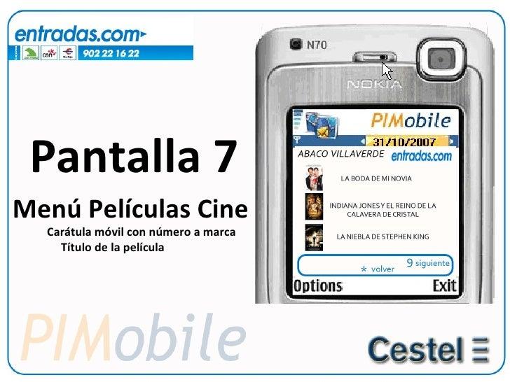Pantalla 7 <ul><li>Menú Películas Cine </li></ul><ul><ul><li>Carátula móvil con número a marca </li></ul></ul><ul><ul><ul>...