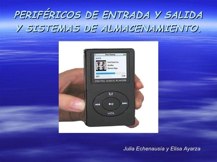 PERIFÉRICOS DE ENTRADA Y SALIDA Y SISTEMAS DE ALMACENAMIENTO.                      Julia Echenausía y Elisa Ayarza