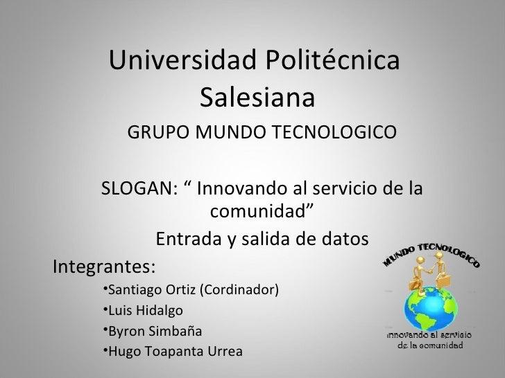 """Universidad Politécnica  Salesiana <ul><li>GRUPO MUNDO TECNOLOGICO </li></ul><ul><li>SLOGAN: """" Innovando al servicio de la..."""