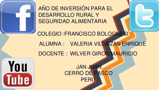 AÑO DE INVERSIÓN PARA EL DESARROLLO RURAL Y SEGURIDAD ALIMENTARIA COLEGIO :FRANCISCO BOLOGNESI ALUMNA :  VALERIA VILLAIZAN...