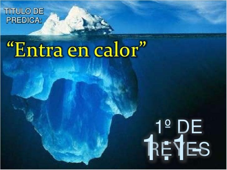 """TITULO DE PREDICA:<br />""""Entra en calor""""<br />1º DE REYES<br />1:1-4<br />"""
