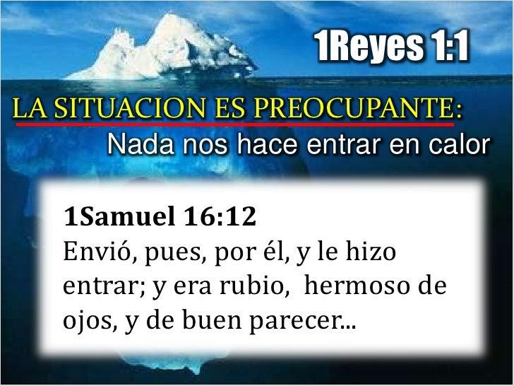 1Reyes 1:1<br />LA SITUACION ES PREOCUPANTE:<br />Nada nos hace entrar en calor<br />1Samuel 16:12Envió, pues, por él, y l...