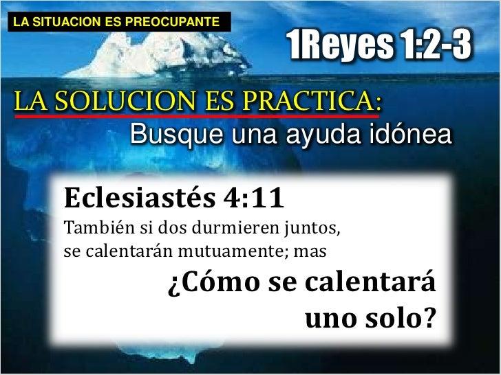 LA SITUACION ES PREOCUPANTE<br />1Reyes 1:2-3<br />LA SOLUCION ES PRACTICA:<br />Busque una ayuda idónea<br />Eclesiastés ...