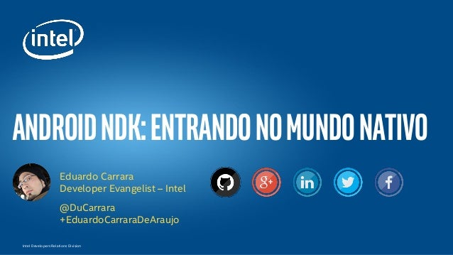 Intel Developers Relations Division androidndk:Entrandonomundonativo Eduardo Carrara Developer Evangelist – Intel @DuCarra...