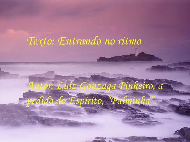 "Texto: Entrando no ritmo  Autor: Luiz Gonzaga Pinheiro, a pedido do Espírito, ""Palminha""."