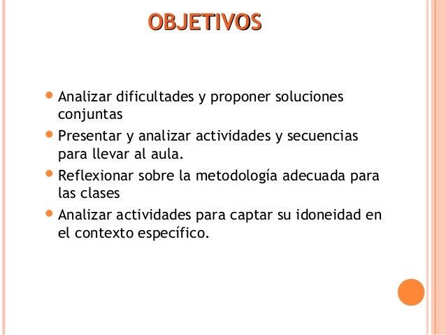 OOBBJJEETTIIVVOOSS  Analizar dificultades y proponer soluciones  conjuntas  Presentar y analizar actividades y secuencia...