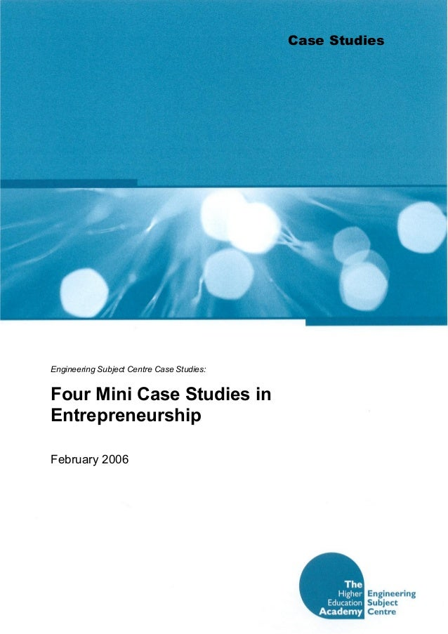 Case Studies  Engineering Subject Centre Case Studies:  Four Mini Case Studies in  Entrepreneurship  February 2006