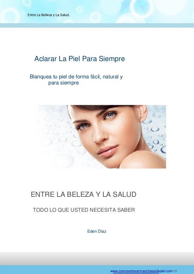 Entre La Belleza y La Salud.    Aclarar La Piel Para Siempre Blanquea tu piel de forma fácil, natural y        para siempr...