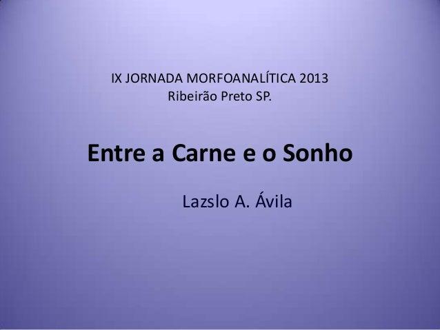 IX JORNADA MORFOANALÍTICA 2013 Ribeirão Preto SP.  Entre a Carne e o Sonho Lazslo A. Ávila